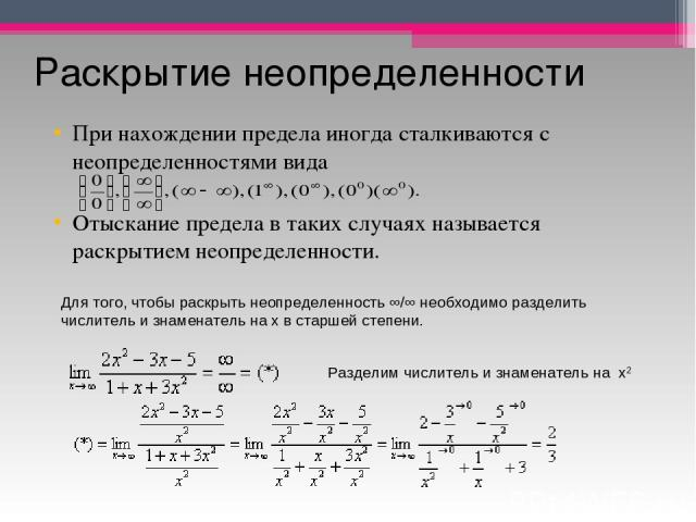 Раскрытие неопределенности При нахождении предела иногда сталкиваются с неопределенностями вида Отыскание предела в таких случаях называется раскрытием неопределенности. Для того, чтобы раскрыть неопределенность ∞/∞ необходимо разделить числитель и …