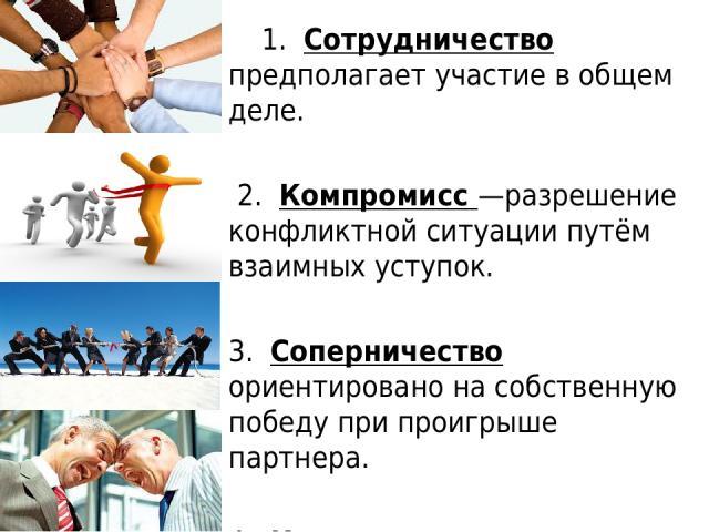 1. Сотрудничество предполагает участие в общем деле. 2. Компромисс—разрешение конфликтной ситуации путём взаимных уступок. 3. Соперничество ориентировано на собственную победу при проигрыше партнера. 4. Конкуренция— это соревнование между людьми …