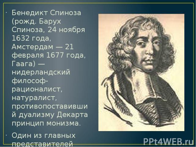 Бенедикт Спиноза (рожд. Барух Спиноза, 24 ноября 1632 года, Амстердам — 21 февраля 1677 года, Гаага) — нидерландский философ-рационалист, натуралист, противопоставивший дуализму Декарта принцип монизма. Один из главных представителей философии Новог…