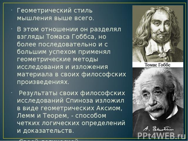 Геометрический стиль мышления выше всего. В этом отношении он разделял взгляды Томаса Гоббса, но более последовательно и с большим успехом применял геометрические методы исследования и изложения материала в своих философских произведениях. Результат…