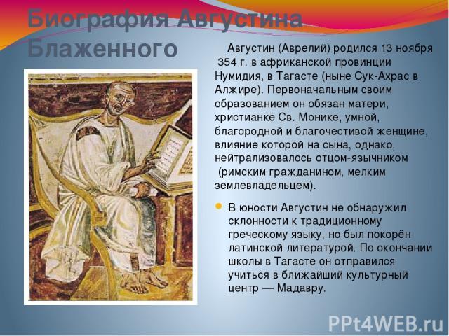 Биография Августина Блаженного Августин (Аврелий)родился13 ноября354г. вафриканскойпровинцииНумидия, вТагасте(нынеСук-АхрасвАлжире). Первоначальным своим образованием он обязан матери, христианкеСв. Монике, умной, благородной и благочес…