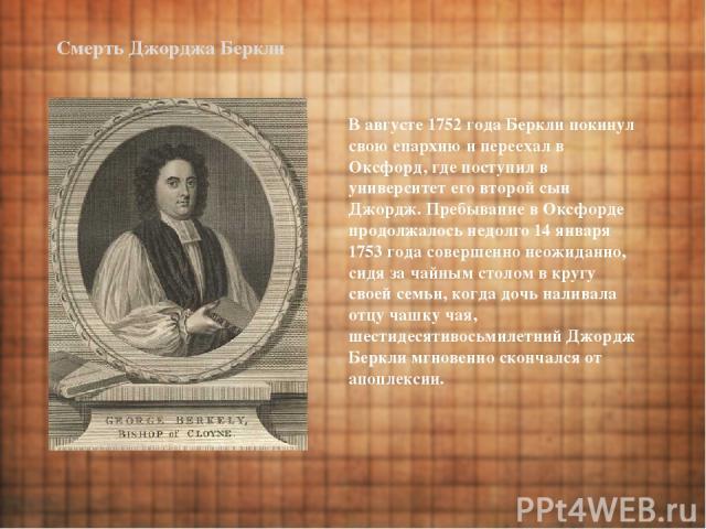 Смерть Джорджа Беркли В августе 1752 года Беркли покинул свою епархию и переехал в Оксфорд, где поступил в университет его второй сын Джордж. Пребывание в Оксфорде продолжалось недолго 14 января 1753 года совершенно неожиданно, сидя за чайным столом…