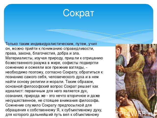 Сократ Только таким индивидуалистическим, путем, учил он, можно прийти к пониманию справедливости, права, закона, благочестия, добра и зла. Материалисты, изучая природу, пришли к отрицанию божественного разума в мире, софисты подвергли сомнению и ос…
