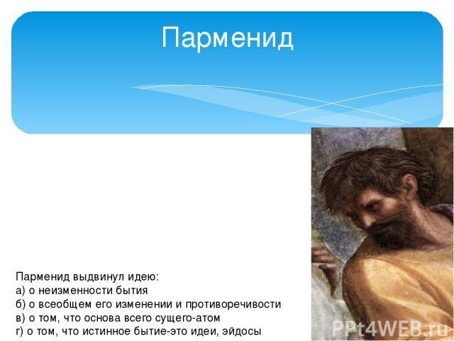Парменид Парменид выдвинул идею: а) о неизменности бытия б) о всеобщем его изменении и противоречивости в) о том, что основа всего сущего-атом г) о том, что истинное бытие-это идеи, эйдосы