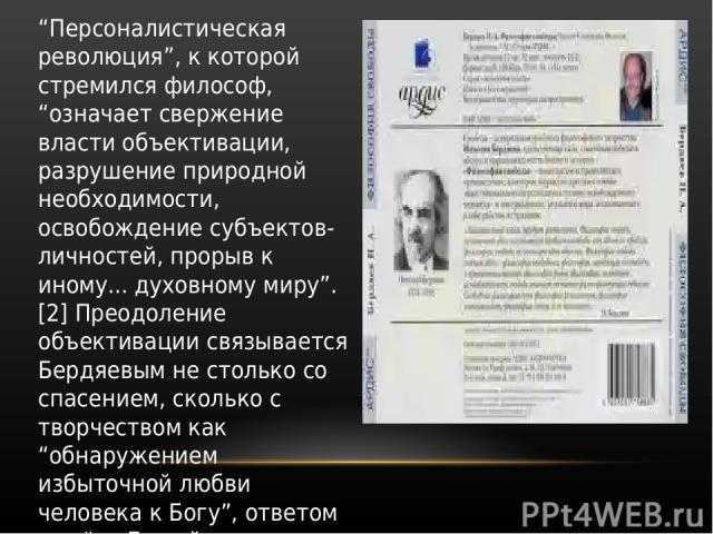 """""""Персоналистическая революция"""", к которой стремился философ, """"означает свержение власти объективации, разрушение природной необходимости, освобождение субъектов-личностей, прорыв к иному... духовному миру"""". [2] Преодоление объективации связывается Б…"""