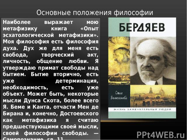 Основные положения философии Наиболее выражает мою метафизику книга «Опыт эсхатологической метафизики». Моя философия есть философия духа. Дух же для меня есть свобода, творческий акт, личность, общение любви. Я утверждаю примат свободы над бытием. …