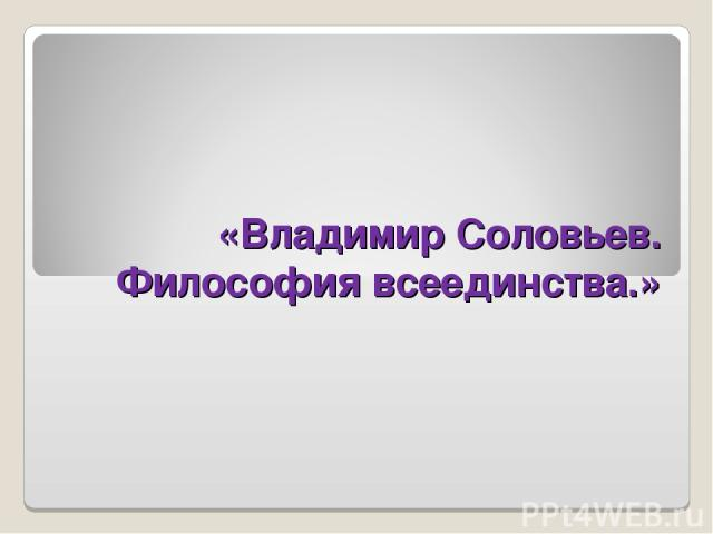 «Владимир Соловьев. Философия всеединства.»