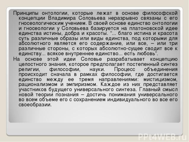 Принципы онтологии, которые лежат в основе философской концепции Владимира Соловьева неразрывно связаны с его гносеологическим учением. В своей основе единство онтологии и гносеологии у Соловьева базируется на платоновской идее единства истины, добр…