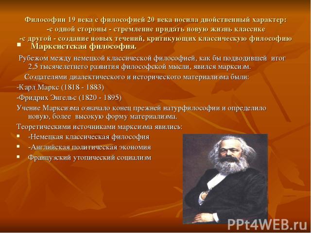 Философии 19 века с философией 20 века носила двойственный характер: -с одной стороны - стремление придать новую жизнь классике -с другой - создание новых течений, критикующих классическую философию Марксистская философия. Рубежом между немецкой кла…