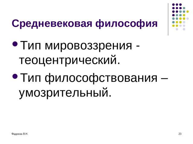 Фадеева В.Н. * Средневековая философия Тип мировоззрения - теоцентрический. Тип философствования – умозрительный.