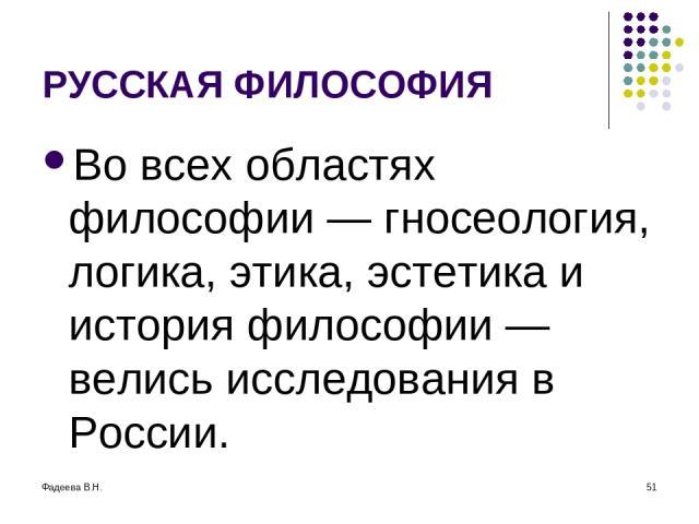 Фадеева В.Н. * РУССКАЯ ФИЛОСОФИЯ Во всех областях философии — гносеология, логика, этика, эстетика и история философии — велись исследования в России.