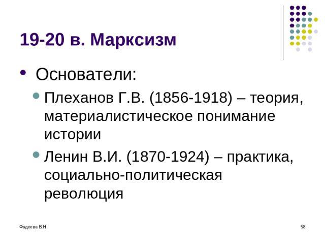 Фадеева В.Н. * 19-20 в. Марксизм Основатели: Плеханов Г.В. (1856-1918) – теория, материалистическое понимание истории Ленин В.И. (1870-1924) – практика, социально-политическая революция