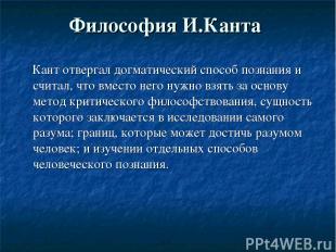 Философия И.Канта Кант отвергал догматический способ познания и считал, что вмес