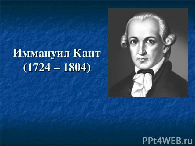 Иммануил Кант (1724 – 1804)