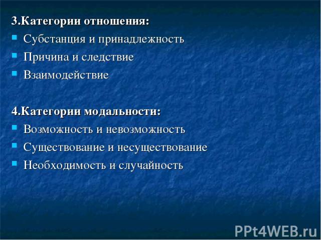 3.Категории отношения: Субстанция и принадлежность Причина и следствие Взаимодействие 4.Категории модальности: Возможность и невозможность Существование и несуществование Необходимость и случайность