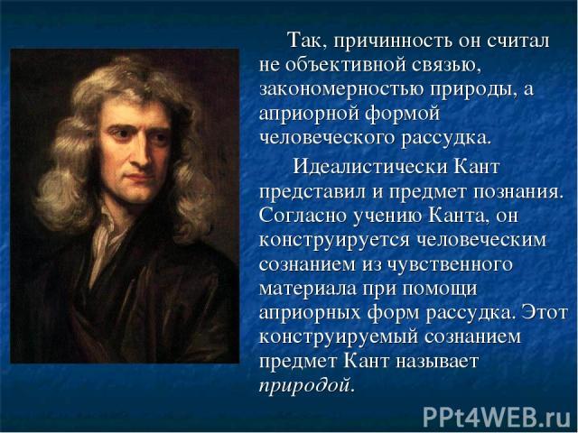 Так, причинность он считал не объективной связью, закономерностью природы, а априорной формой человеческого рассудка. Идеалистически Кант представил и предмет познания. Согласно учению Канта, он конструируется человеческим сознанием из чувственного …