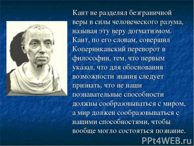 Кант не разделял безграничной веры в силы человеческого разума, называя эту веру догматизмом. Кант, по его словам, совершил Коперниканский переворот в философии, тем, что первым указал, что для обоснования возможности знания следует признать, что не…