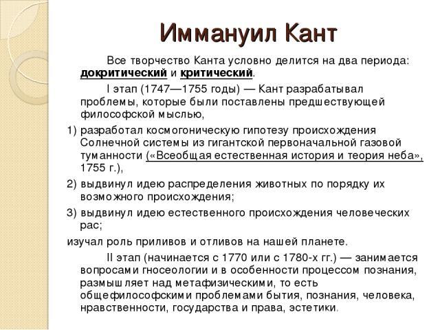 Иммануил Кант Все творчество Канта условно делится на два периода: докритический и критический. I этап (1747—1755 годы) — Кант разрабатывал проблемы, которые были поставлены предшествующей философской мыслью, 1) разработал космогоническую гипотезу п…