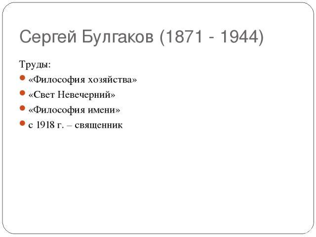 Сергей Булгаков (1871 - 1944) Труды: «Философия хозяйства» «Свет Невечерний» «Философия имени» с 1918 г. – священник