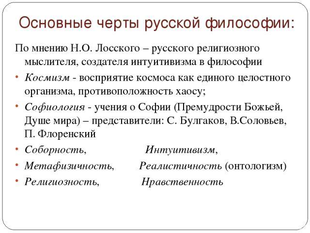 Основные черты русской философии: По мнению Н.О. Лосского – русского религиозного мыслителя, создателя интуитивизма в философии Космизм - восприятие космоса как единого целостного организма, противоположность хаосу; Софиология - учения о Софии (Прем…