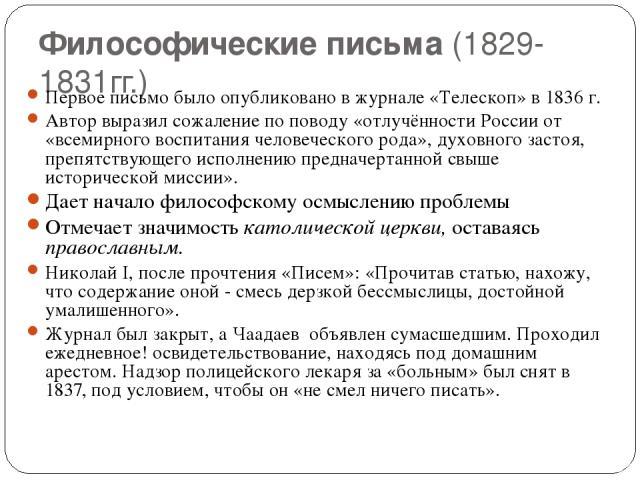 Философические письма (1829-1831гг.) Первое письмо было опубликовано в журнале «Телескоп» в 1836 г. Автор выразил сожаление по поводу «отлучённости России от «всемирного воспитания человеческого рода», духовного застоя, препятствующего исполнению пр…