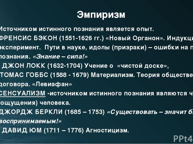 Эмпиризм Источником истинного познания является опыт. ФРЕНСИС БЭКОН (1551-1626 гг.) «Новый Органон». Индукция и эксперимент. Пути в науке, идолы (призраки) – ошибки на пути познания. «Знание – сила!» ДЖОН ЛОКК (1632-1704) Учение о «чистой доске», ТО…