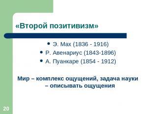 * «Второй позитивизм» Э. Мах (1836 - 1916) Р. Авенариус (1843-1896) А. Пуанкаре