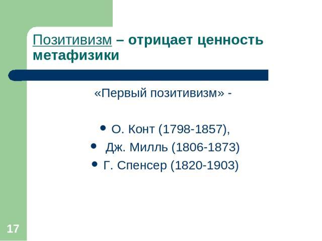 * Позитивизм – отрицает ценность метафизики «Первый позитивизм» - О. Конт (1798-1857), Дж. Милль (1806-1873) Г. Спенсер (1820-1903)