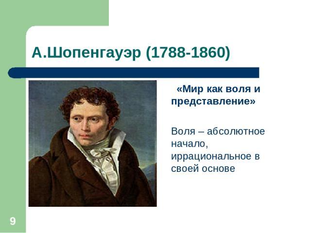 * А.Шопенгауэр (1788-1860) «Мир как воля и представление» Воля – абсолютное начало, иррациональное в своей основе
