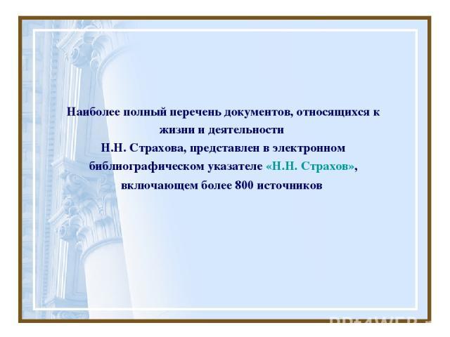 Наиболее полный перечень документов, относящихся к жизни и деятельности Н.Н. Страхова, представлен в электронном библиографическом указателе «Н.Н. Страхов», включающем более 800 источников
