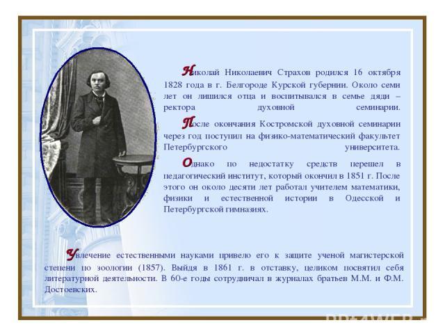 Увлечение естественными науками привело его к защите ученой магистерской степени по зоологии (1857). Выйдя в 1861 г. в отставку, целиком посвятил себя литературной деятельности. В 60-е годы сотрудничал в журналах братьев М.М. и Ф.М. Достоевских. Ник…