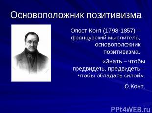 Основоположник позитивизма Огюст Конт (1798-1857) – французский мыслитель, основ