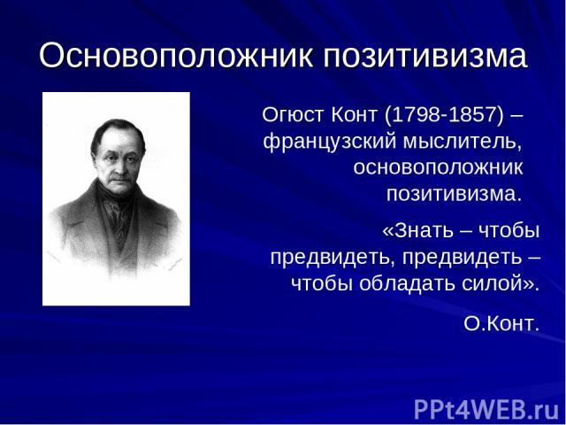 Основоположник позитивизма Огюст Конт (1798-1857) – французский мыслитель, основоположник позитивизма. «Знать – чтобы предвидеть, предвидеть – чтобы обладать силой». О.Конт.