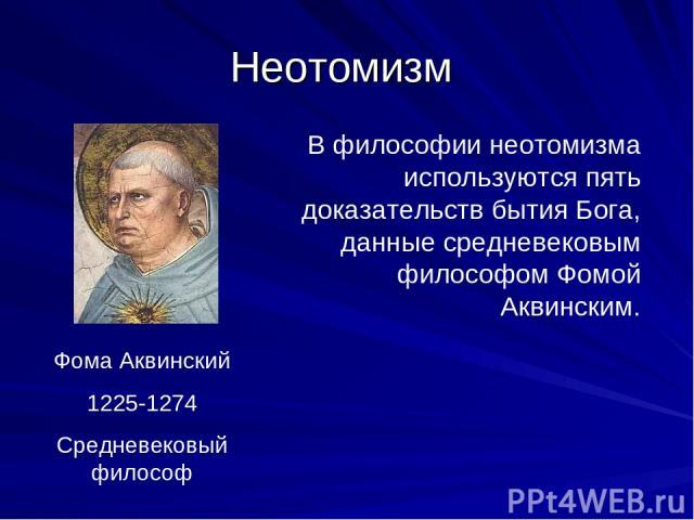 Неотомизм Фома Аквинский 1225-1274 Средневековый философ В философии неотомизма используются пять доказательств бытия Бога, данные средневековым философом Фомой Аквинским.