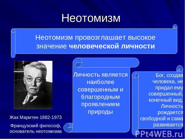 Неотомизм Неотомизм провозглашает высокое значение человеческой личности Жак Маритен 1882-1973 Французский философ, основатель неотомизма Личность является наиболее совершенным и благородным проявлением природы Бог, создав человека, не придал ему со…