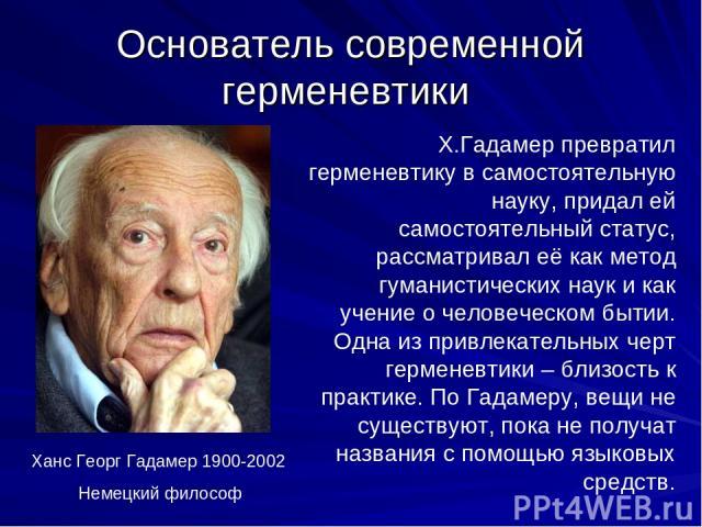 Основатель современной герменевтики Ханс Георг Гадамер 1900-2002 Немецкий философ Х.Гадамер превратил герменевтику в самостоятельную науку, придал ей самостоятельный статус, рассматривал её как метод гуманистических наук и как учение о человеческом …
