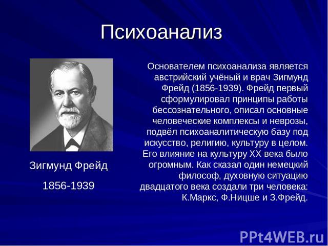 Психоанализ Основателем психоанализа является австрийский учёный и врач Зигмунд Фрейд (1856-1939). Фрейд первый сформулировал принципы работы бессознательного, описал основные человеческие комплексы и неврозы, подвёл психоаналитическую базу под иску…