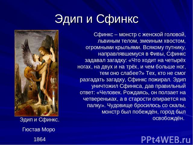 Эдип и Сфинкс Эдип и Сфинкс. Гюстав Моро 1864 Сфинкс – монстр с женской головой, львиным телом, змеиным хвостом, огромными крыльями. Всякому путнику, направлявшемуся в Фивы, Сфинкс задавал загадку: «Что ходит на четырёх ногах, на двух и на трёх, и ч…