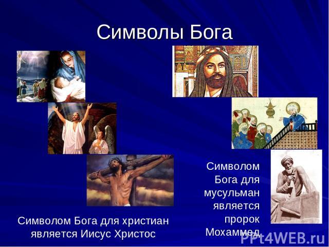 Символы Бога Символом Бога для христиан является Иисус Христос Символом Бога для мусульман является пророк Мохаммед