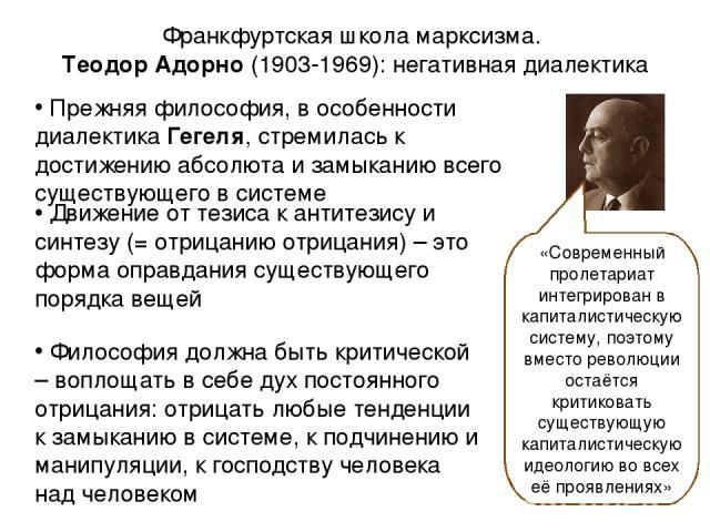 Франкфуртская школа марксизма. Теодор Адорно (1903-1969): негативная диалектика «Современный пролетариат интегрирован в капиталистическую систему, поэтому вместо революции остаётся критиковать существующую капиталистическую идеологию во всех её проя…