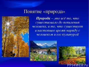 Понятие «природа» Природа – это всё то, что существовало до появления человека,