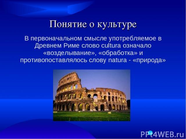 Понятие о культуре В первоначальном смысле употребляемое в Древнем Риме слово cultura означало «возделывание», «обработка» и противопоставлялось слову natura - «природа»