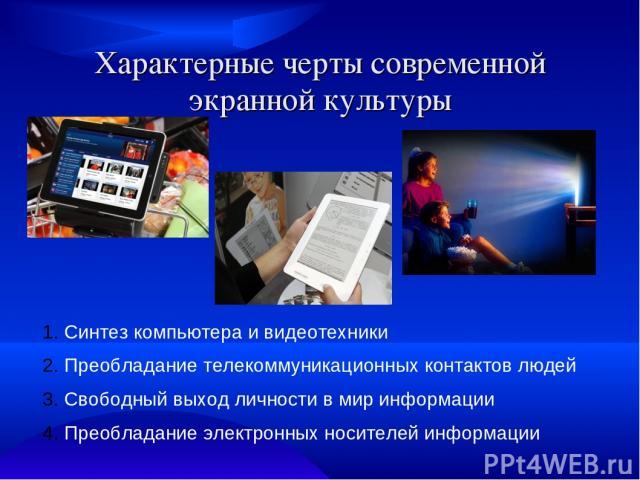 Характерные черты современной экранной культуры Синтез компьютера и видеотехники Преобладание телекоммуникационных контактов людей Свободный выход личности в мир информации Преобладание электронных носителей информации