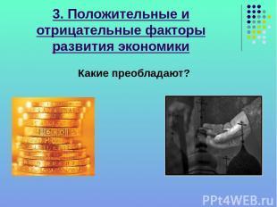 3. Положительные и отрицательные факторы развития экономики Какие преобладают?