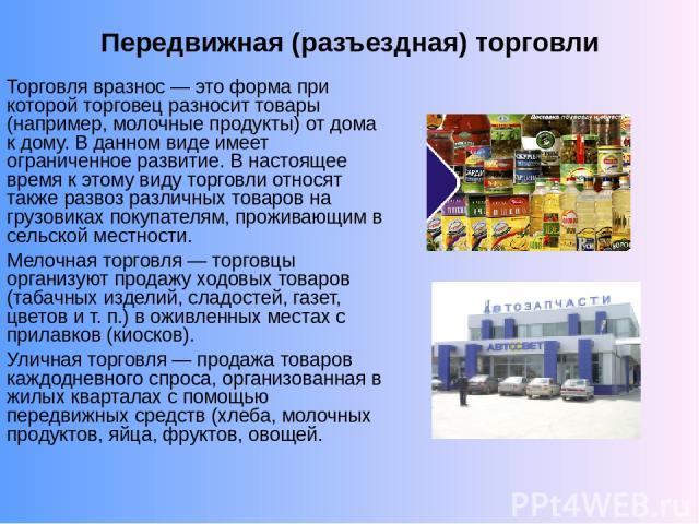 Передвижная (разъездная) торговли Торговля вразнос — это форма при которой торговец разносит товары (например, молочные продукты) от дома к дому. В данном виде имеет ограниченное развитие. В настоящее время к этому виду торговли относят также развоз…