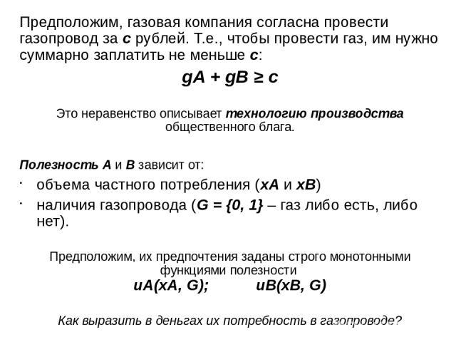Предположим, газовая компания согласна провести газопровод за c рублей. Т.е., чтобы провести газ, им нужно суммарно заплатить не меньше c: gA + gB ≥ c Это неравенство описывает технологию производства общественного блага. Полезность А и B зависит от…
