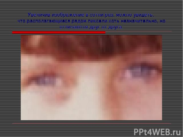 Увеличив изображение в сотни раз, можно увидеть, что располагающиеся рядом пиксели хоть незначительно, но отличаются друг от друга.