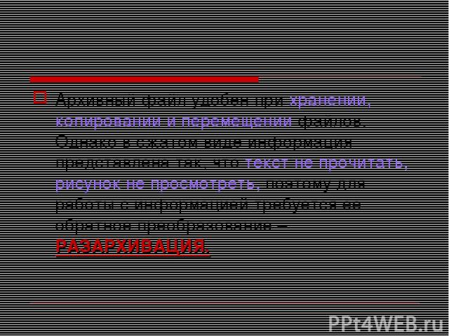 Архивный файл удобен при хранении, копировании и перемещении файлов. Однако в сжатом виде информация представлена так, что текст не прочитать, рисунок не просмотреть, поэтому для работы с информацией требуется ее обратное преобразование – РАЗАРХИВАЦИЯ.
