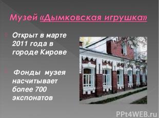 Открыт в марте 2011 года в городе Кирове Фонды музея насчитывает более 700 экспо