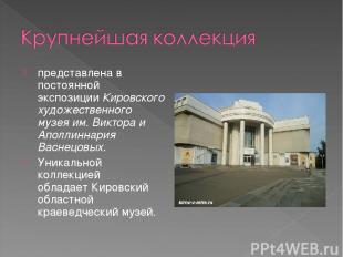 представлена в постоянной экспозицииКировского художественного музея им. Виктор